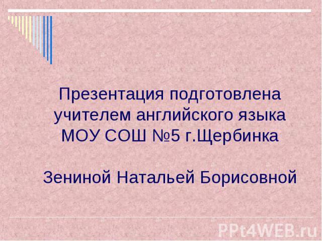 Презентация подготовлена учителем английского языка МОУ СОШ №5 г.Щербинка Зениной Натальей Борисовной