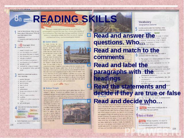 READING SKILLS Read and answer the questions. Who… Read and match to the comments Read and label the paragraphs with the headings Read the statements and decide if they are true or false Read and decide who…