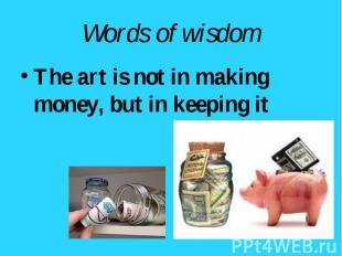 The art is not in making money, but in keeping it The art is not in making money