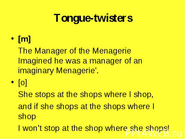 [m] [m] The Manager of the Menagerie Imagined he was a manager of an imaginary Menagerie'. [o] She stops at the shops where I shop, and if she shops at the shops where I shop I won't stop at the shop where she shops!