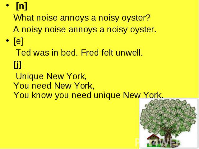 [n] [n] What noise annoys a noisy oyster? A noisy noise annoys a noisy oyster. [e] Ted was in bed. Fred felt unwell. [j] Unique New York, You need New York, You know you need unique New York.