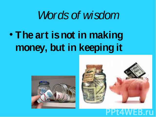 The art is not in making money, but in keeping it The art is not in making money, but in keeping it