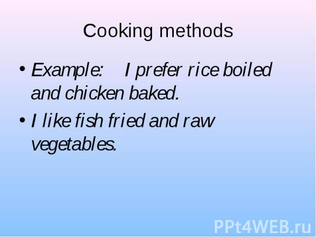 Example: I prefer rice boiled and chicken baked. Example: I prefer rice boiled and chicken baked. I like fish fried and raw vegetables.