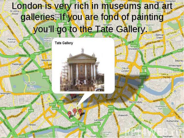London is very rich in museums and art galleries. If you are fond of painting you'll go to the Tate Gallery.