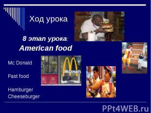 Ход урока 8 этап урока: American food Mc Donald Fast food Hamburger Cheeseburger