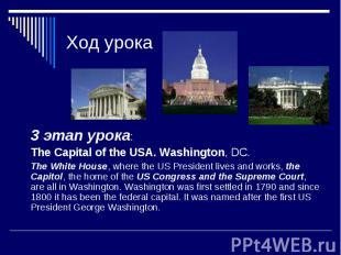 Ход урока 3 этап урока: The Capital of the USA. Washington, DC. The White House,