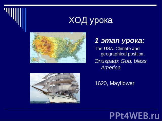 ХОД урока 1 этап урока: The USA. Climate and geographical position. Эпиграф: God, bless America 1620, Mayflower