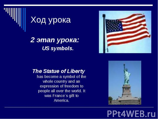 Ход урока 2 этап урока: US symbols. The Statue of Liberty has become a symbol of the whole country and an expression of freedom to people all over the world. It was France`s gift to America.