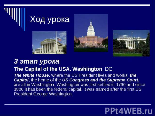 Ход урока 3 этап урока: The Capital of the USA. Washington, DC. The White House, where the US President lives and works, the Capitol, the home of the US Congress and the Supreme Court, are all in Washington. Washington was first settled in 1790 and …