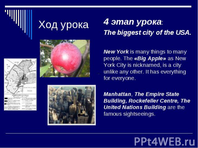Ход урока 4 этап урока: The biggest city of the USA. New York is many things to many people. The «Big Apple» as New York City is nicknamed, is a city unlike any other. It has everything for everyone. Manhattan, The Empire State Building, Rockefeller…