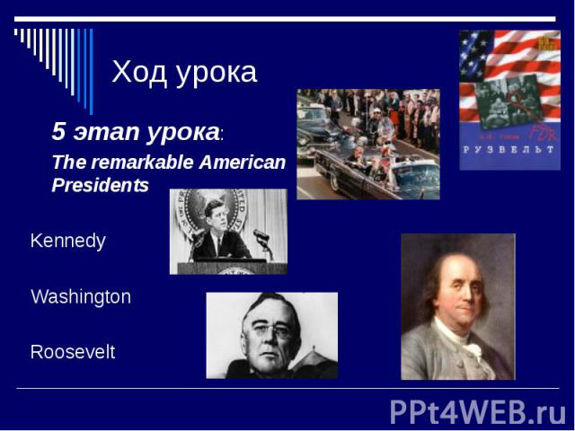 Ход урока 5 этап урока: The remarkable American Presidents Kennedy Washington Roosevelt