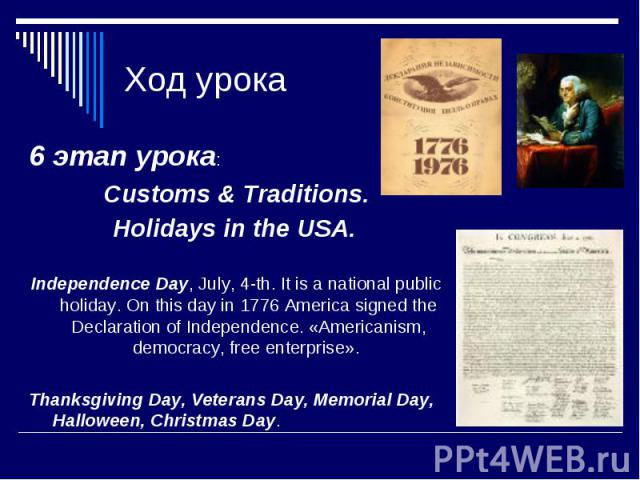 Ход урока 6 этап урока: Customs & Traditions. Holidays in the USA. Independence Day, July, 4-th. It is a national public holiday. On this day in 1776 America signed the Declaration of Independence. «Americanism, democracy, free enterprise». Than…