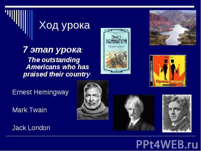 Ход урока 7 этап урока: The outstanding Americans who has praised their country Ernest Hemingway Mark Twain Jack London