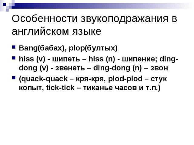 Особенности звукоподражания в английском языке Bang(бабах), plop(бултых) hiss (v) - шипеть – hiss (n) - шипение; ding-dong (v) - звенеть – ding-dong (n) – звон (quack-quack – кря-кря, plod-plod – стук копыт, tick-tick – тиканье часов и т.п.)&n…