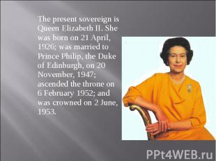 The present sovereign is Queen Elizabeth II. She was born on 21 April, 1926; was