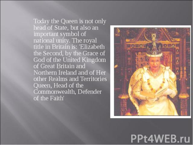 Today the Queen is not only head of State, but also an important symbol of national unity. The royal title in Britain is: 'Elizabeth the Second, by the Grace of God of the United Kingdom of Great Britain and Northern Ireland and of Her other Realms …