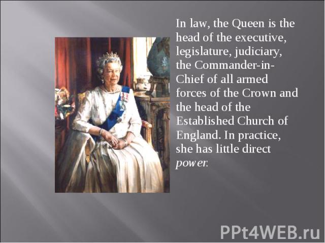 In law, the Queen is the head of the executive, legislature, judiciary, the Commander-in-Chief of all armed forces of the Crown and the head of the Established Church of England. In practice, she has little direct power. In law, the Queen is the hea…