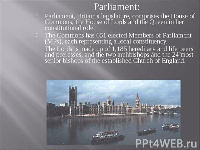 Parliament: Parliament: Parliament, Britain's legislature, comprises the House of Commons, the House of Lords and the Queen in her constitutional role. The Commons has 651 elected Members of Parliament (MPs), each representing a local constituency. …