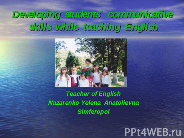 Developing students` communicative skills while teaching English Teacher of English Nazarenko Yelena Anatolievna Simferopol