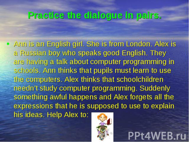 Practice the dialogue in pairs. Ann is an English girl. She is from London. Alex is a Russian boy who speaks good English. They are having a talk about computer programming in schools. Ann thinks that pupils must learn to use the computers. Alex thi…