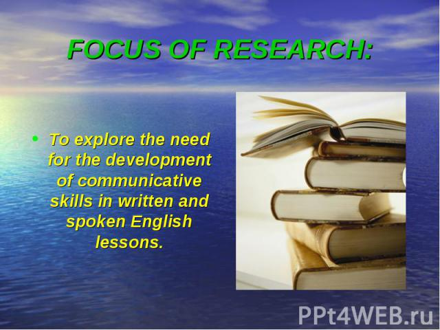 FOCUS OF RESEARCH: To explore the need for the development of communicative skills in written and spoken English lessons.