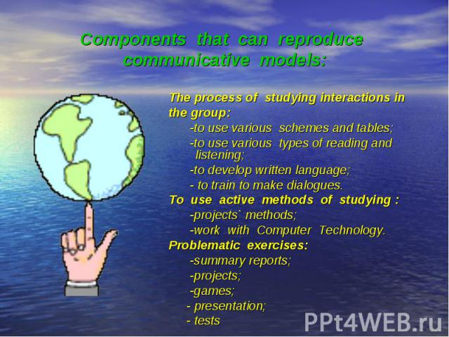 Components that can reproduce communicative models: The process of studying interactions in the group: -to use various schemes and tables; -to use various types of reading and listening; -to develop written language; - to train to make dialogues. To…
