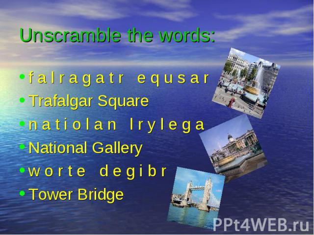 Unscramble the words: f a l r a g a t r e q u s a r Trafalgar Square n a t i o l a n l r y l e g a National Gallery w o r t e d e g i b r Tower Bridge