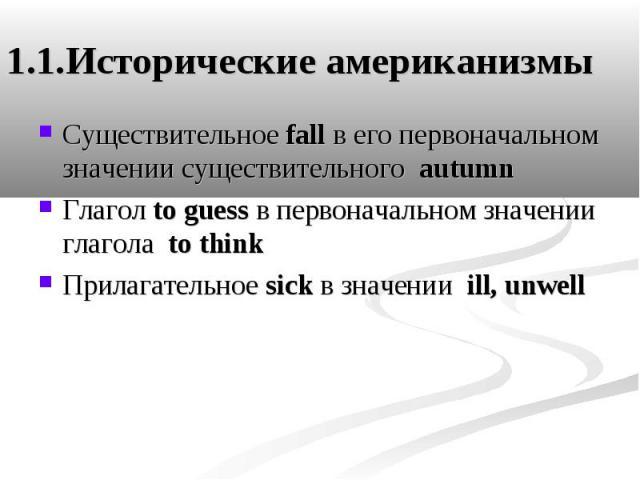 1.1.Исторические американизмы Существительное fall в его первоначальном значении существительного autumn Глагол to guess в первоначальном значении глагола to think Прилагательное sick в значении ill, unwell