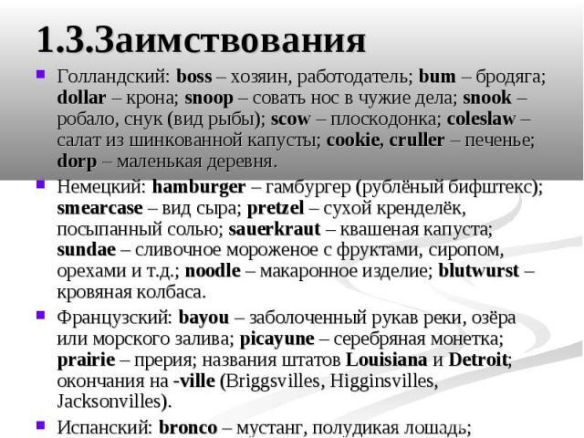 1.3.Заимствования Голландский: boss – хозяин, работодатель; bum – бродяга; dollar – крона; snoop – совать нос в чужие дела; snook – робало, снук (вид рыбы); scow – плоскодонка; coleslaw – салат из шинкованной капусты; cookie, cruller – печенье; dorp…