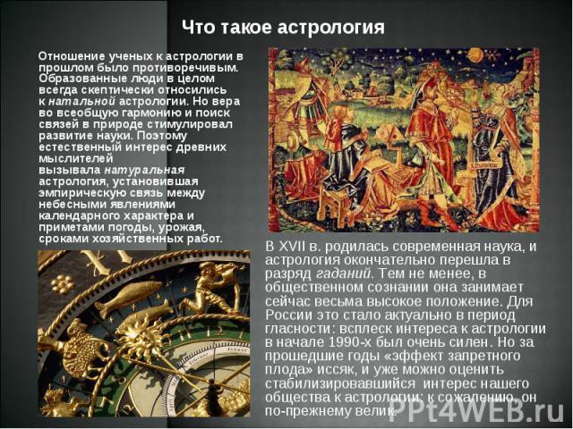 Отношение ученых к астрологии в прошлом было противоречивым. Образованные люди в целом всегда скептически относились кнатальнойастрологии. Но вера во всеобщую гармонию и поиск связей в природе стимулировал развитие науки. Поэтому естеств…