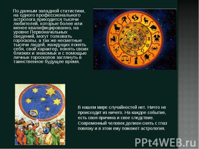По данным западной статистики, на одного профессионального астролога приходится тысячи любителей, которые более или менее квалифицированно, на уровне Первоначальных сведений, могут толковать гороскопы, а так же несметные тысячи людей, жаждущих понят…