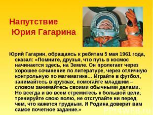 Напутствие Юрия Гагарина Юрий Гагарин, обращаясь к ребятам 5 мая 1961 года, сказ