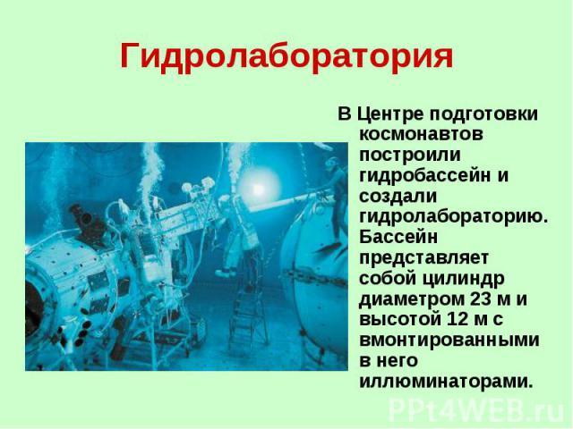 Гидролаборатория В Центре подготовки космонавтов построили гидробассейн и создали гидролабораторию. Бассейн представляет собой цилиндр диаметром 23 м и высотой 12 м с вмонтированными в него иллюминаторами.