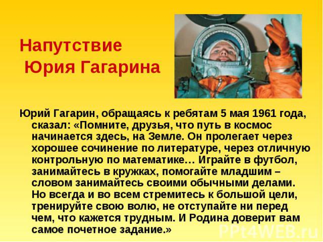 Напутствие Юрия Гагарина Юрий Гагарин, обращаясь к ребятам 5 мая 1961 года, сказал: «Помните, друзья, что путь в космос начинается здесь, на Земле. Он пролегает через хорошее сочинение по литературе, через отличную контрольную по математике… Играйте…