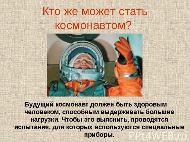 Кто же может стать космонавтом? Будущий космонавт должен быть здоровым человеком, способным выдерживать большие нагрузки. Чтобы это выяснить, проводятся испытания, для которых используются специальные приборы.