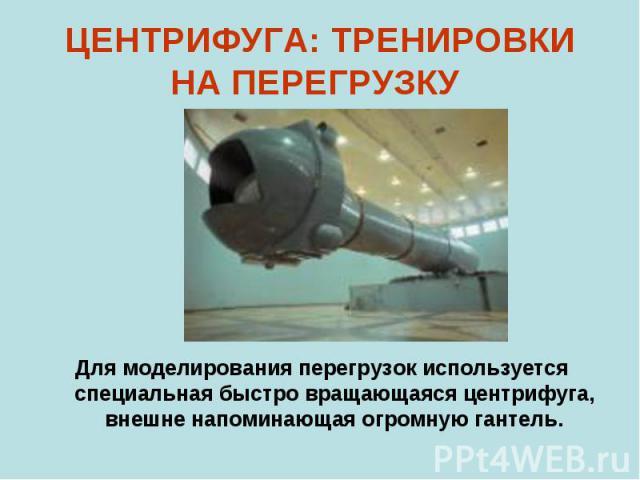 ЦЕНТРИФУГА: ТРЕНИРОВКИ НА ПЕРЕГРУЗКУ Для моделирования перегрузок используется специальная быстро вращающаяся центрифуга, внешне напоминающая огромную гантель.