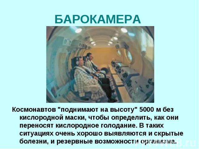 """БАРОКАМЕРА Космонавтов """"поднимают на высоту"""" 5000 м без кислородной маски, чтобы определить, как они переносят кислородное голодание. В таких ситуациях очень хорошо выявляются и скрытые болезни, и резервные возможности организма."""