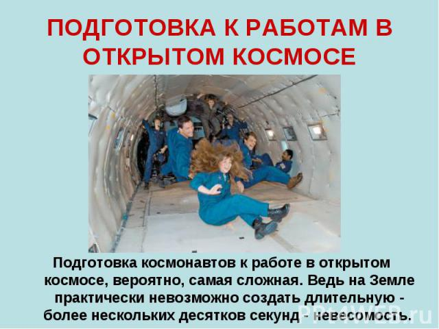 ПОДГОТОВКА К РАБОТАМ В ОТКРЫТОМ КОСМОСЕ Подготовка космонавтов к работе в открытом космосе, вероятно, самая сложная. Ведь на Земле практически невозможно создать длительную - более нескольких десятков секунд - невесомость.