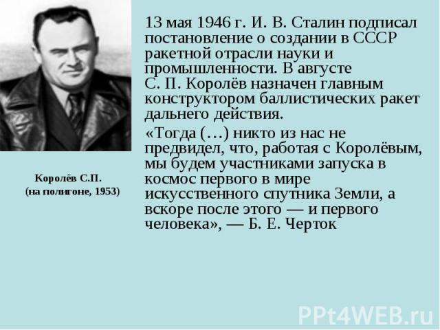 13 мая 1946г. И.В.Сталин подписал постановление о создании в СССР ракетной отрасли науки и промышленности. В августе С.П.Королёв назначен главным конструктором баллистических ракет дальнего действия. 13 мая 1946г.…