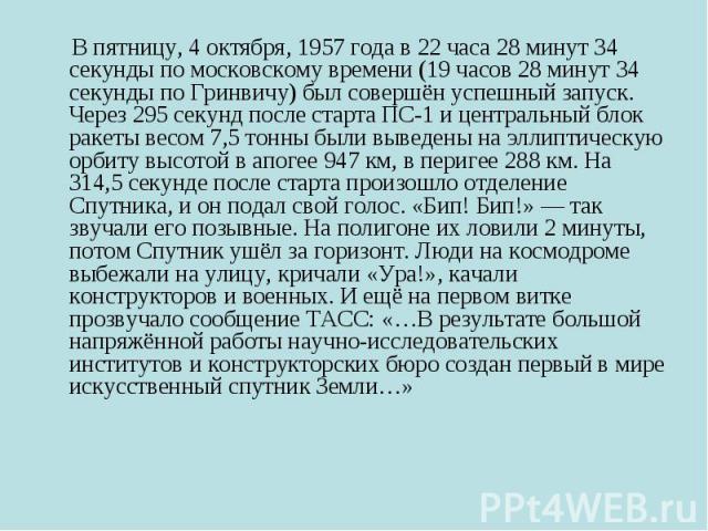 В пятницу, 4 октября, 1957 года в 22 часа 28 минут 34 секунды по московскому времени (19 часов 28 минут 34 секунды по Гринвичу) был совершён успешный запуск. Через 295 секунд после старта ПС-1 и центральный блок ракеты весом 7,5 тонны были выведены …