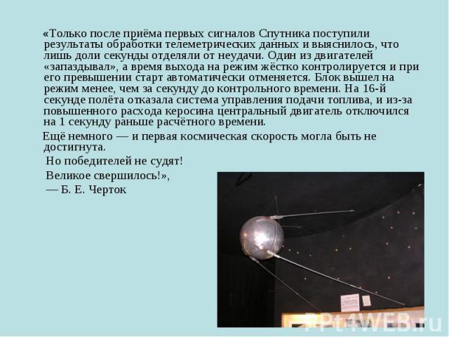 «Только после приёма первых сигналов Спутника поступили результаты обработки телеметрических данных и выяснилось, что лишь доли секунды отделяли от неудачи. Один из двигателей «запаздывал», а время выхода на режим жёстко контролируется и при его пре…
