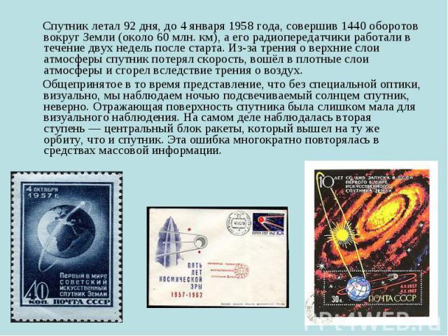 Спутник летал 92 дня, до 4 января 1958 года, совершив 1440 оборотов вокруг Земли (около 60млн. км), а его радиопередатчики работали в течение двух недель после старта. Из-за трения о верхние слои атмосферы спутник потерял скорость, вошёл в пло…