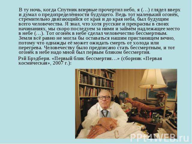 В ту ночь, когда Спутник впервые прочертил небо, я (…) глядел вверх и думал о предопределённости будущего. Ведь тот маленький огонёк, стремительно двигающийся от края и до края неба, был будущим всего человечества. Я знал, что хотя русские и прекрас…