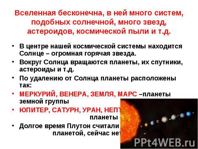 В центре нашей космической системы находится Солнце – огромная горячая звезда. В центре нашей космической системы находится Солнце – огромная горячая звезда. Вокруг Солнца вращаются планеты, их спутники, астероиды и т.д. По удалению от Солнца планет…