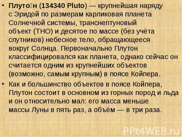 Плуто н(134340 Pluto)— крупнейшая наряду сЭридойпо размерамкарликовая планета Солнечной системы,транснептуновый объект(ТНО) и десятое по массе (без учёта спутников) небесное тело, обращающееся вокругСо…