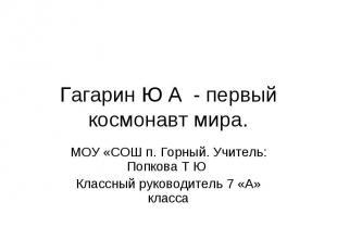 Гагарин Ю А - первый космонавт мира. МОУ «СОШ п. Горный. Учитель: Попкова Т Ю Кл