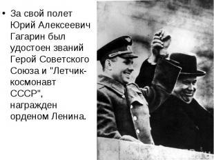 За свой полет Юрий Алексеевич Гагарин был удостоен званий Герой Советского Союза