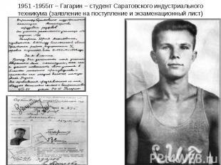 1951 -1955гг – Гагарин – студент Саратовского индустриального техникума (заявлен