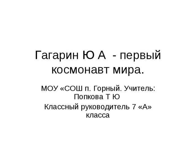 Гагарин Ю А - первый космонавт мира. МОУ «СОШ п. Горный. Учитель: Попкова Т Ю Классный руководитель 7 «А» класса