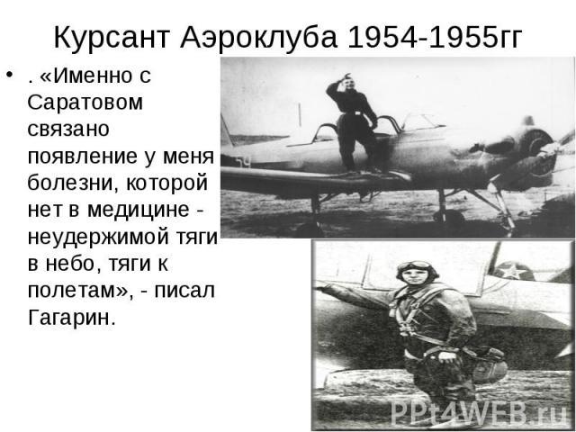 Курсант Аэроклуба 1954-1955гг . «Именно с Саратовом связано появление у меня болезни, которой нет в медицине - неудержимой тяги в небо, тяги к полетам», - писал Гагарин.